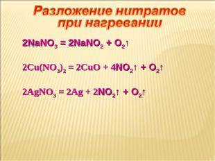 2NaNO3 = 2NaNO2 + O2↑ 2Cu(NO3)2 = 2CuO + 4NO2↑ + O2↑ 2AgNO3 = 2Ag + 2NO2↑ + O2↑