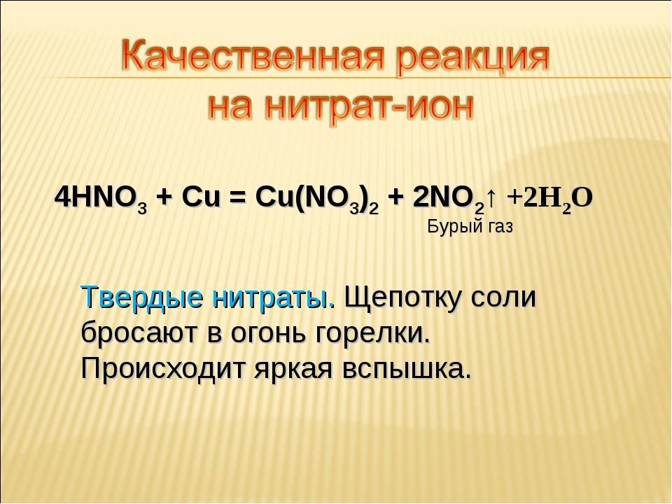 4HNO3 + Cu = Cu(NO3)2 + 2NO2↑ +2H2O Бурый газ Твердые нитраты. Щепотку соли б...