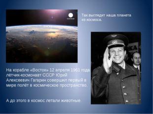 На корабле «Восток» 12 апреля 1961 года лётчик-космонавт СССР Юрий Алексеевич