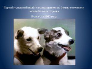 Первый успешный полёт с возвращением на Землю совершили собаки Белка и Стрелк