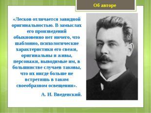 Об авторе «Лесков отличается завидной оригинальностью. В замыслах его произве