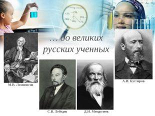 М.В. Ломоносов С.В. Лебедев Д.И. Менделеев А.И. Бутлеров … до великих русски