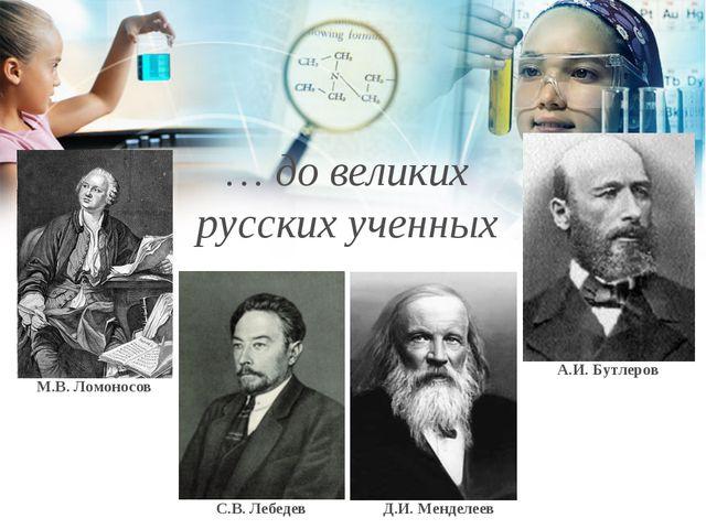 М.В. Ломоносов С.В. Лебедев Д.И. Менделеев А.И. Бутлеров … до великих русски...