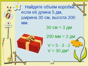 Найдите объём коробки, если её длина 5 дм, ширина 30 см, высота 200 мм. 30 с