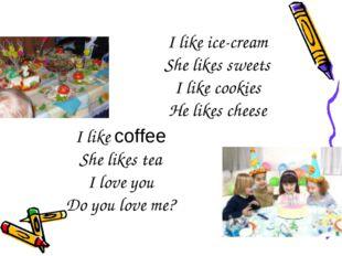 I like ice-cream She likes sweets I like cookies He likes cheese I like coffe