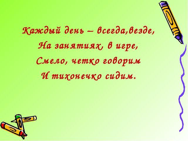 Каждый день – всегда,везде, На занятиях, в игре, Смело, четко говорим И тихон...