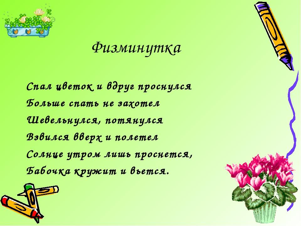 Физминутка Спал цветок и вдруг проснулся Больше спать не захотел Шевельнулся,...