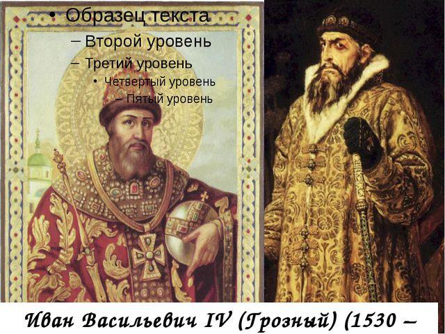 Иван Васильевич IV (Грозный) (1530 – 1584гг)