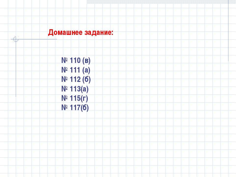 Домашнее задание: № 110 (в) № 111 (а) № 112 (б) № 113(а) № 115(г) № 117(б)