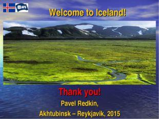 Welcome to Iceland! Тhank you! Pavel Redkin, Akhtubinsk – Reykjavik, 2015
