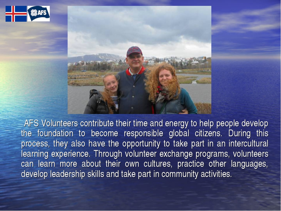 AFS Volunteers contribute their time and energy to help people develop the f...