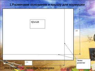 1.Размечаем основание и крышу для кормушки Инструменты: линейка, карандаш.