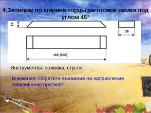 4.Запилим по ширине торцы заготовок рамки под углом 45° Инструменты: ножовка,