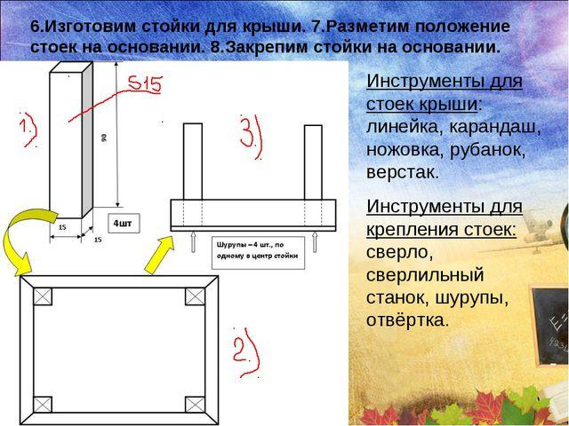 6.Изготовим стойки для крыши. 7.Разметим положение стоек на основании. 8.Закр...