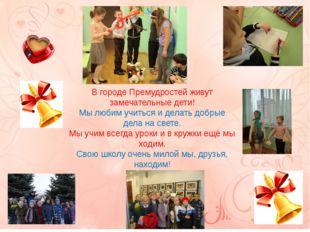 В городе Премудростей живут замечательные дети! Мы любим учиться и делать доб