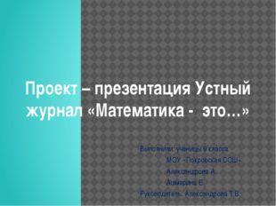 Проект – презентация Устный журнал «Математика - это…» Выполнили: ученицы 9 к