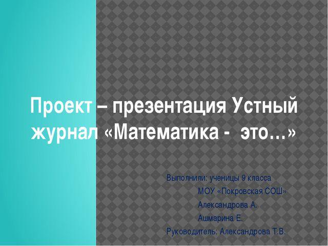Проект – презентация Устный журнал «Математика - это…» Выполнили: ученицы 9 к...