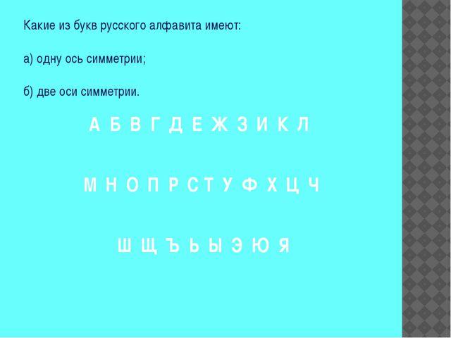 Какие из букв русского алфавита имеют: а) одну ось симметрии; б) две оси симм...