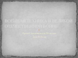 Проект посвящается 70-летию Дня Победы ВОЕННАЯ ТЕХНИКА В ВЕЛИКОЙ ОТЕЧЕСТВЕННО