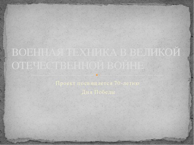 Проект посвящается 70-летию Дня Победы ВОЕННАЯ ТЕХНИКА В ВЕЛИКОЙ ОТЕЧЕСТВЕННО...