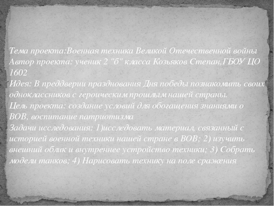 Тема проекта:Военная техника Великой Отечественной войны Автор проекта: учени...