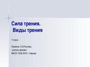 Сила трения. Виды трения 7 класс. Провела Е.В.Рылова, учитель физики МБОУ СОШ