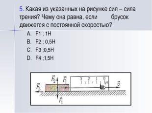 5. Какая из указанных на рисунке сил – сила трения? Чему она равна, если брус