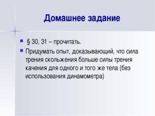 Домашнее задание § 30, 31 – прочитать. Придумать опыт, доказывающий, что сила