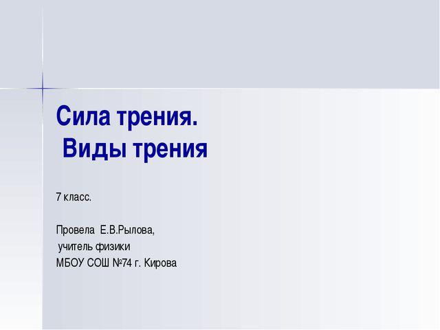 Сила трения. Виды трения 7 класс. Провела Е.В.Рылова, учитель физики МБОУ СОШ...