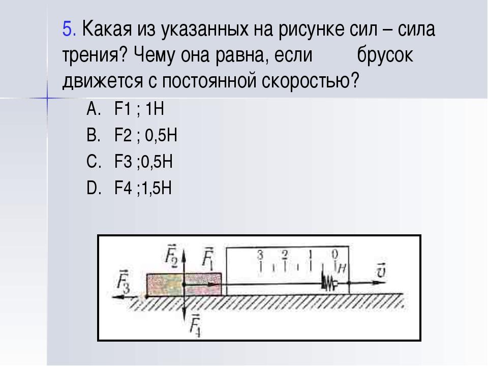 5. Какая из указанных на рисунке сил – сила трения? Чему она равна, если брус...