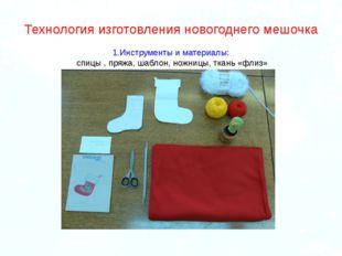 Технология изготовления новогоднего мешочка 1.Инструменты и материалы: спицы