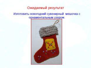 . Ожидаемый результат Изготовить новогодний сувенирный мешочка с орнаментальн