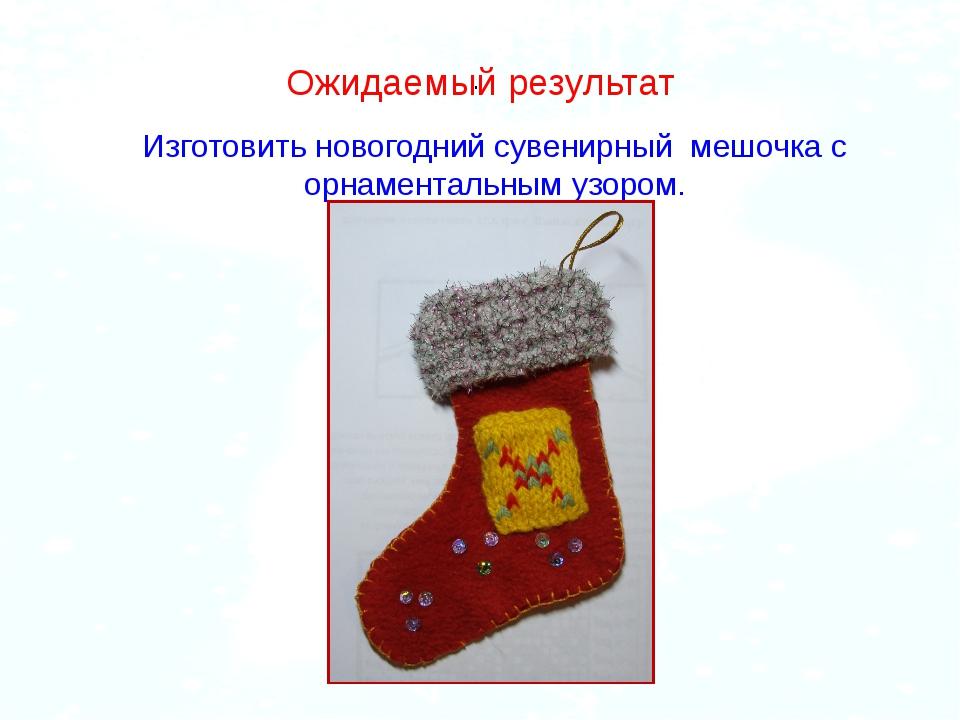 . Ожидаемый результат Изготовить новогодний сувенирный мешочка с орнаментальн...