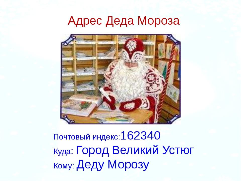 Адрес Деда Мороза Почтовый индекс:162340 Куда: Город Великий Устюг Кому: Деду...