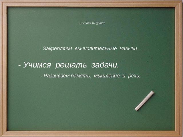 Сегодня на уроке: - Закрепляем вычислительные навыки. - Учимся решать задачи...