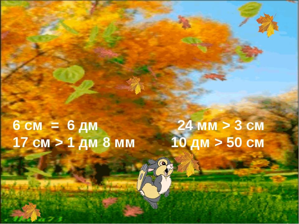 6 см = 6 дм 24 мм > 3 см 17 см > 1 дм 8 мм 10 дм > 50 см