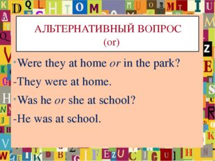 АЛЬТЕРНАТИВНЫЙ ВОПРОС (or) Were they at home or in the park? -They were at h