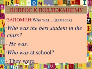 ВОПРОС К ПОДЛЕЖАЩЕМУ ЗАПОМНИ:Who was…(для всех) Who was the best student in