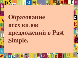 Образование всех видов предложений в Past Simple.