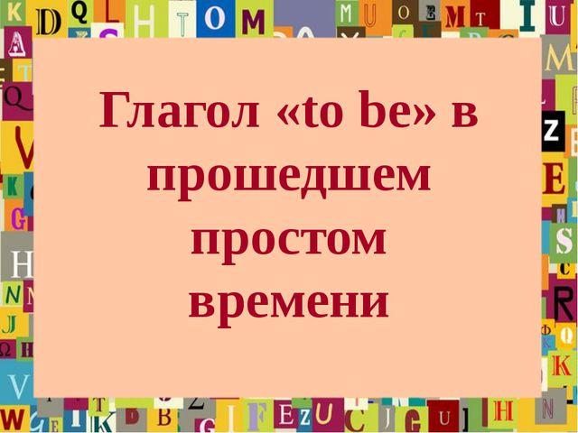 Глагол «to be» в прошедшем простом времени
