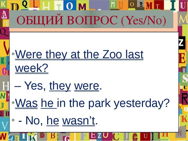 ОБЩИЙ ВОПРОС (Yes/No) Were they at the Zoo last week? – Yes, they were. Was h...