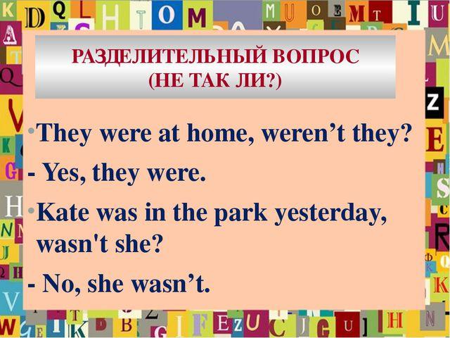 РАЗДЕЛИТЕЛЬНЫЙ ВОПРОС (НЕ ТАК ЛИ?) They were at home, weren't they? - Yes, th...