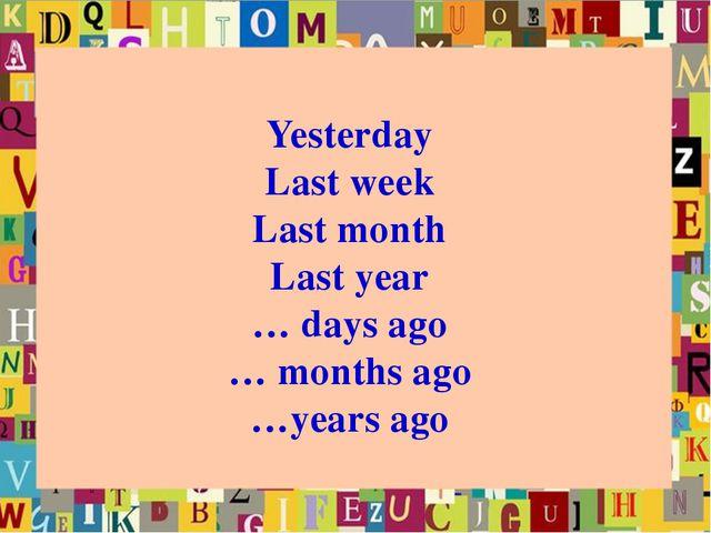 Yesterday Last week Last month Last year … days ago … months ago …years ago