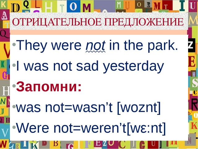 ОТРИЦАТЕЛЬНОЕ ПРЕДЛОЖЕНИЕ They were not in the park. I was not sad yesterday...