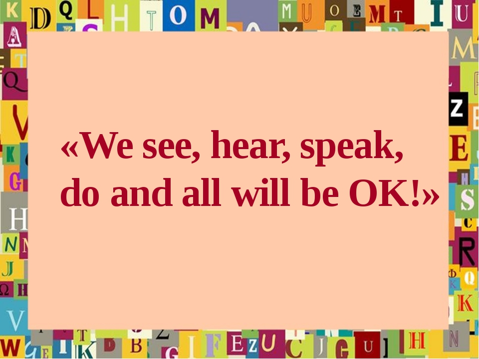 «We see, hear, speak, do and all will be OK!»