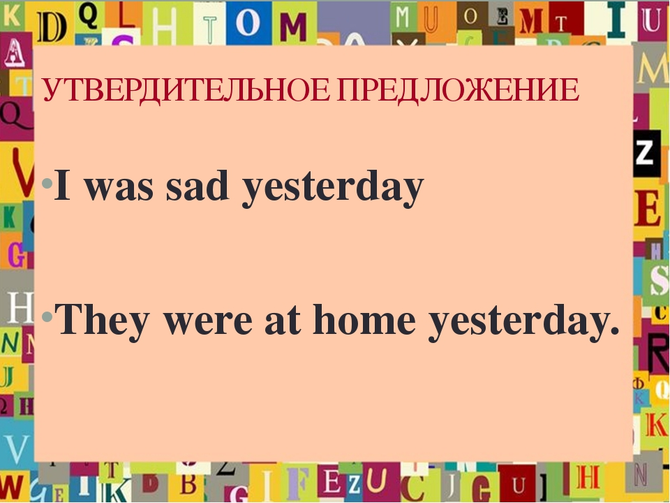 УТВЕРДИТЕЛЬНОЕ ПРЕДЛОЖЕНИЕ I was sad yesterday They were at home yesterday.
