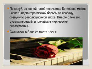 Пожалуй, основной темой творчества Бетховена можно назвать идею героической