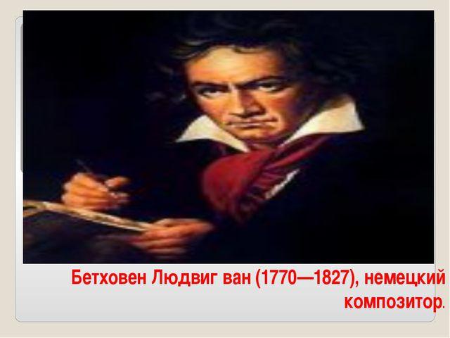 Бетховен Людвиг ван (1770—1827), немецкий композитор.