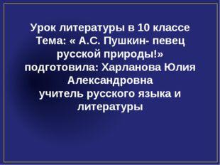 Урок литературы в 10 классе Тема: « А.С. Пушкин- певец русской природы!» подг