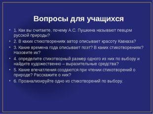 Вопросы для учащихся 1. Как вы считаете, почему А.С. Пушкина называют певцом
